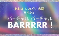 【8月27日(金)】あおば&みどり合同《まちbizバーチャルバーチャルBARRRRR!》